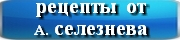 рецепты от Селезнева